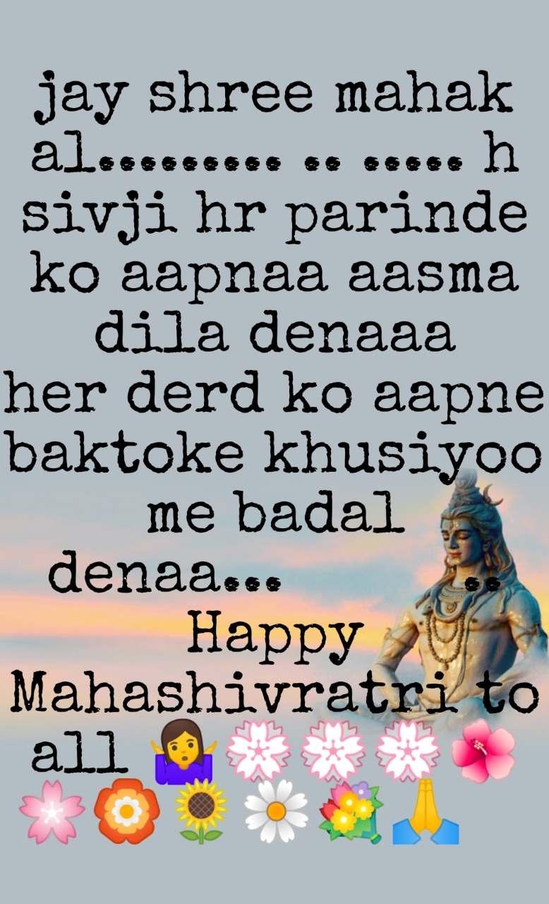 jay shree mahakal......... .. ..... h sivji hr parinde ko aapnaa aasma dila denaaa       her derd ko aapne baktoke khusiyoo me badal denaa...          .. Happy Mahashivratri to all 🤷💮💮💮🌺🌸🏵️🌻🌼💐🙏