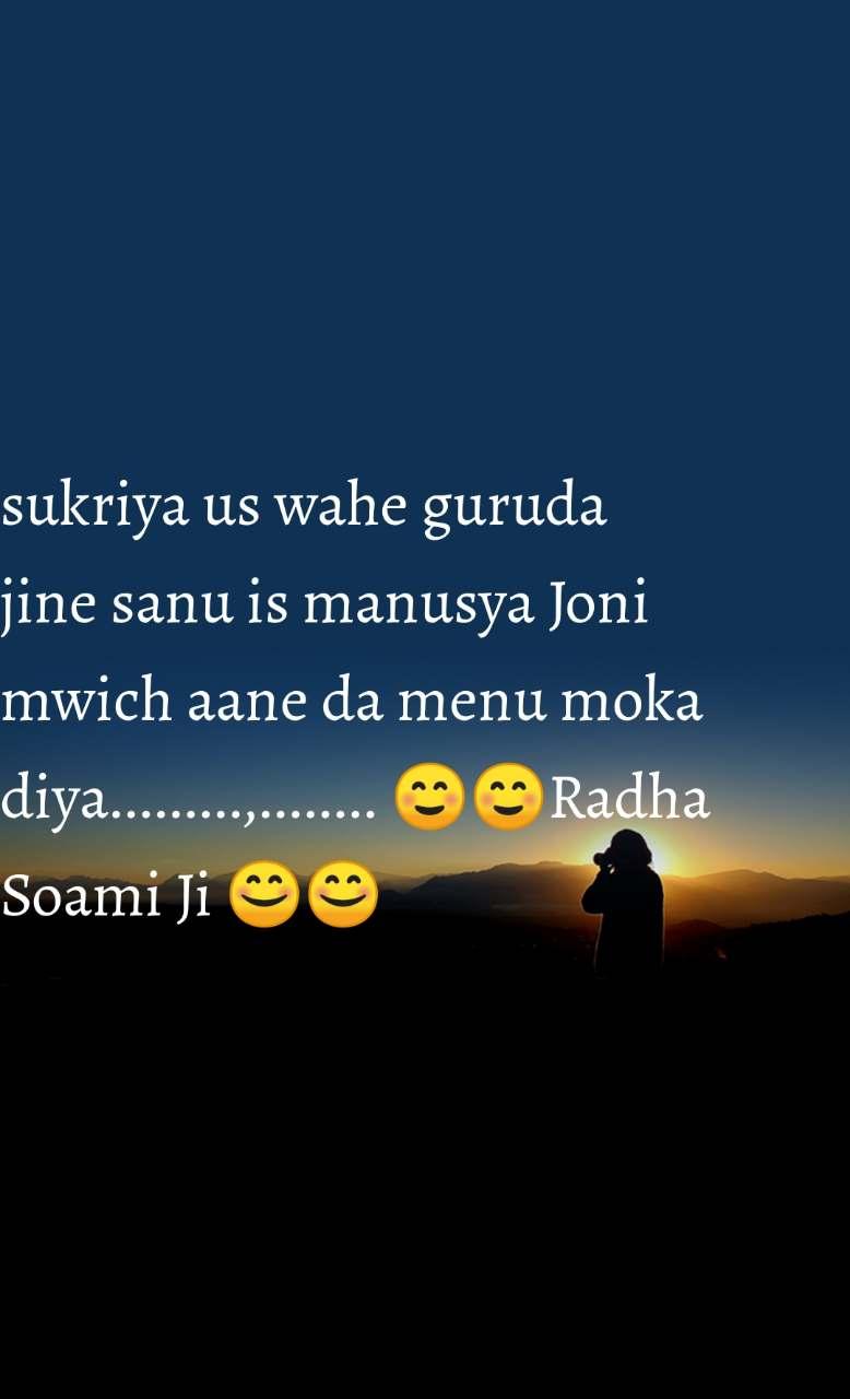 sukriya us wahe guruda jine sanu is manusya Joni mwich aane da menu moka diya.........,........ ☺️☺️Radha Soami Ji 😊😊