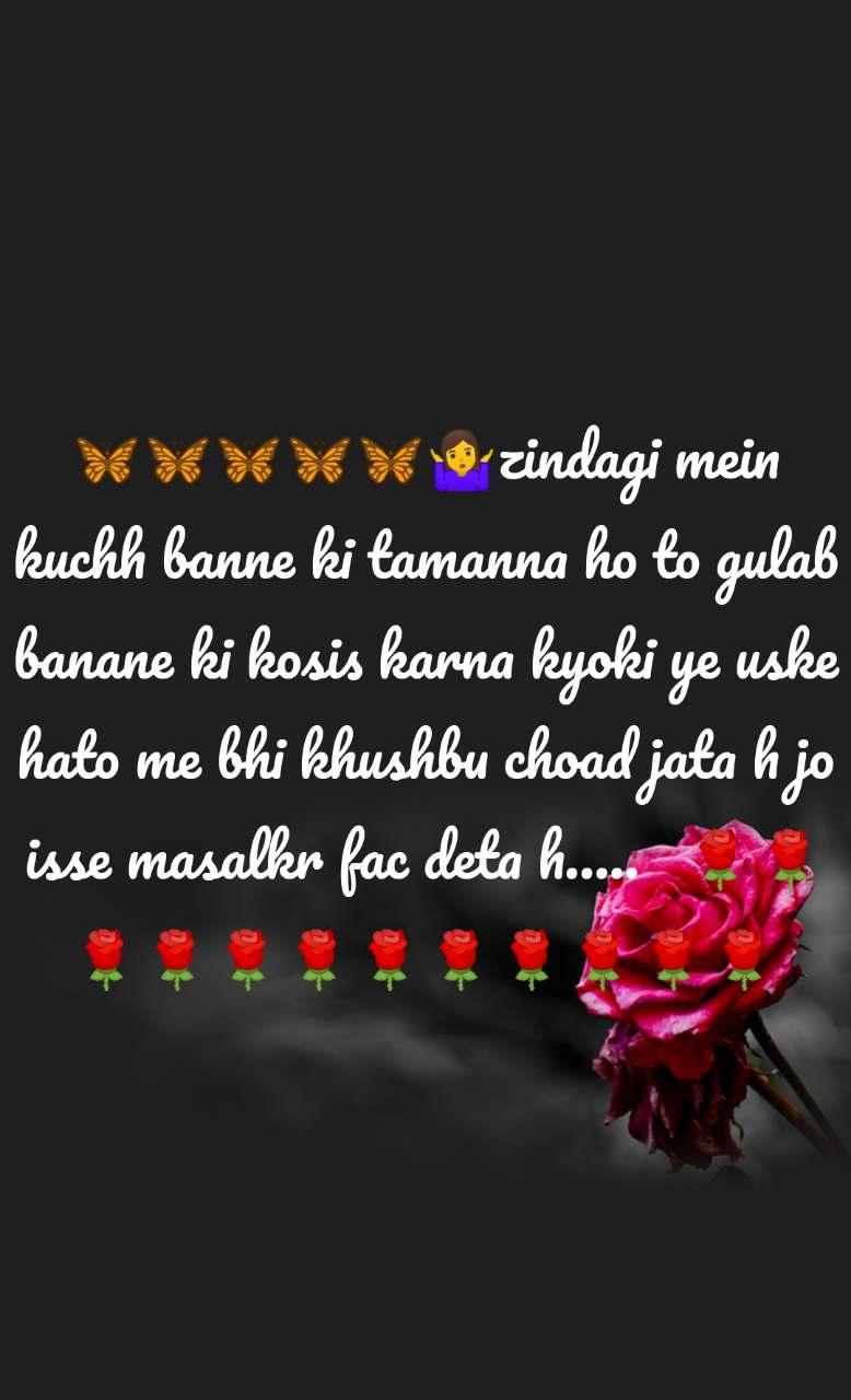 🦋🦋🦋🦋🦋🤷zindagi mein kuchh banne ki tamanna ho to gulab banane ki kosis karna kyoki ye uske hato me bhi khushbu choad jata h jo isse masalkr fac deta h.....   🌹🌹🌹🌹🌹🌹🌹🌹🌹🌹🌹🌹