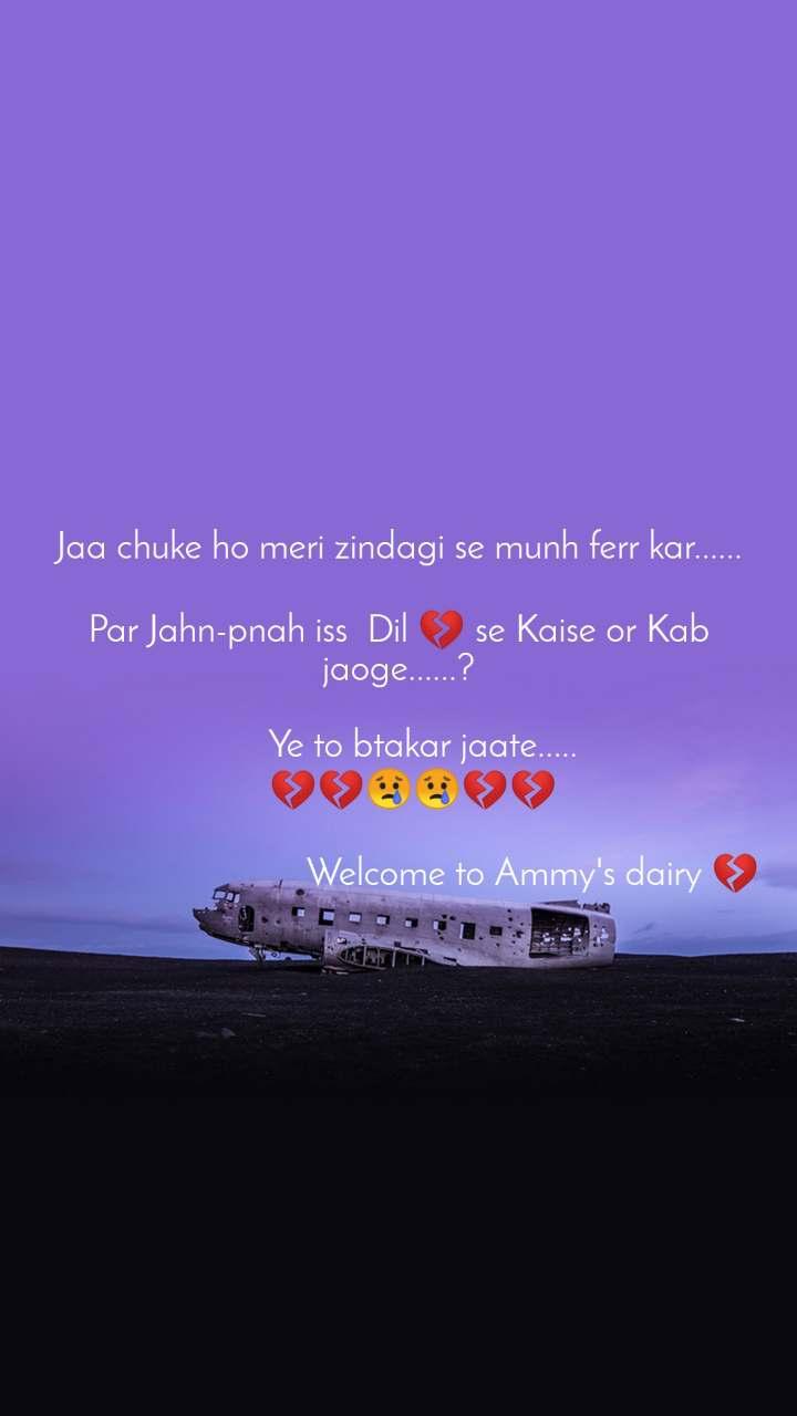 Jaa chuke ho meri zindagi se munh ferr kar......  Par Jahn-pnah iss  Dil 💔 se Kaise or Kab jaoge......?       Ye to btakar jaate.....    💔💔😢😢💔💔                              Welcome to Ammy's dairy 💔