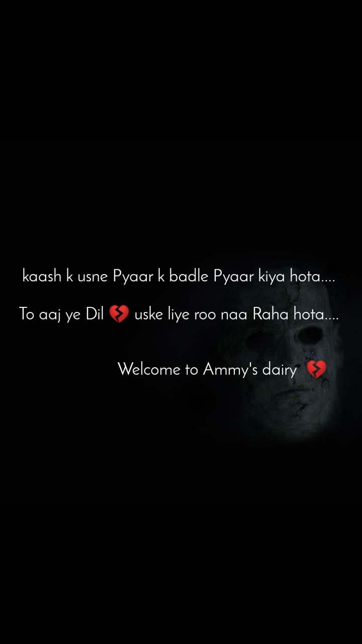 kaash k usne Pyaar k badle Pyaar kiya hota....   To aaj ye Dil 💔 uske liye roo naa Raha hota....                                        Welcome to Ammy's dairy  💔