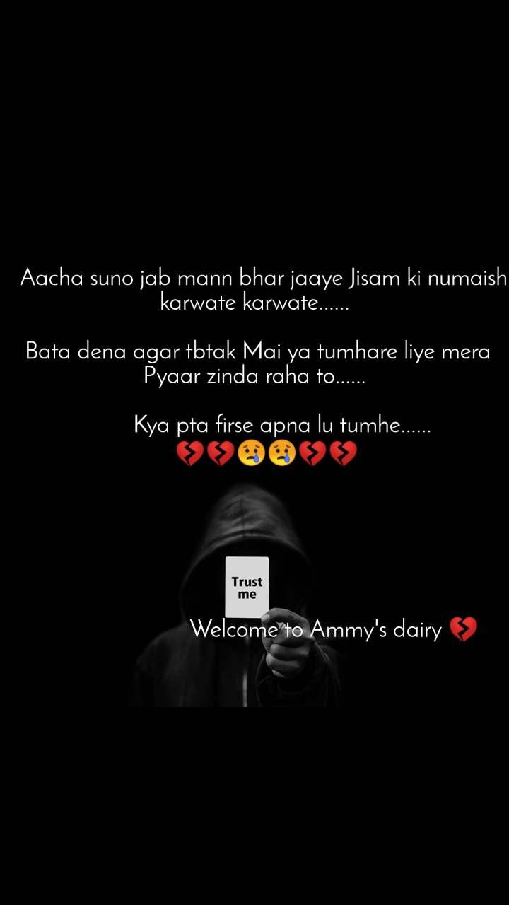 Trust me    Aacha suno jab mann bhar jaaye Jisam ki numaish karwate karwate......   Bata dena agar tbtak Mai ya tumhare liye mera Pyaar zinda raha to......            Kya pta firse apna lu tumhe......      💔💔😢😢💔💔                                 Welcome to Ammy's dairy 💔