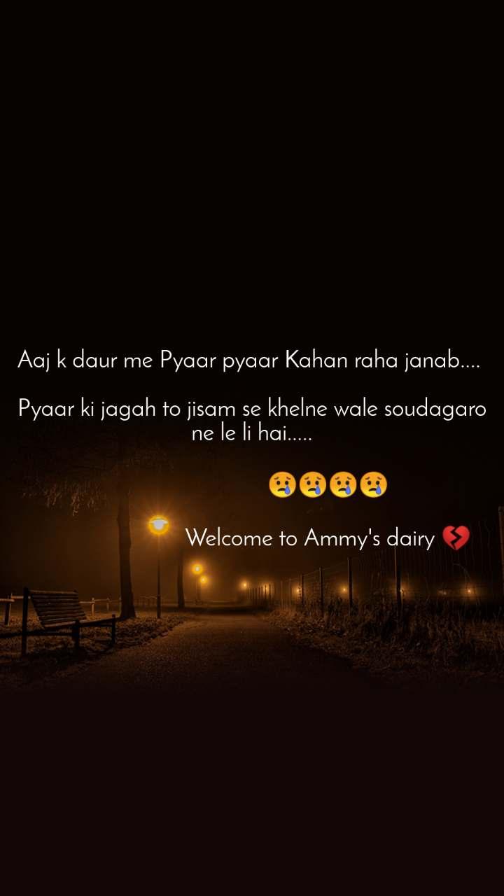 Aaj k daur me Pyaar pyaar Kahan raha janab....   Pyaar ki jagah to jisam se khelne wale soudagaro ne le li hai.....                           😢😢😢😢                                                          Welcome to Ammy's dairy 💔