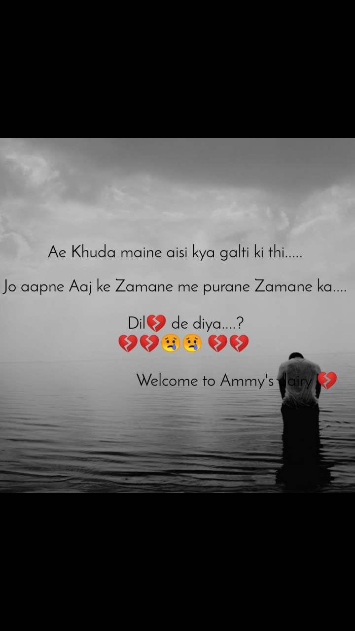 Ae Khuda maine aisi kya galti ki thi.....   Jo aapne Aaj ke Zamane me purane Zamane ka....        Dil💔 de diya....?     💔💔😢😢 💔💔                                                       Welcome to Ammy's dairy 💔