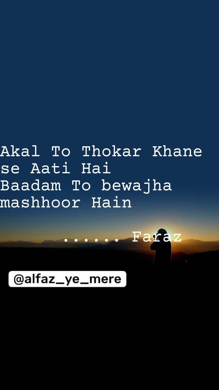 Akal To Thokar Khane se Aati Hai  Baadam To bewajha mashhoor Hain        ...... Faraz