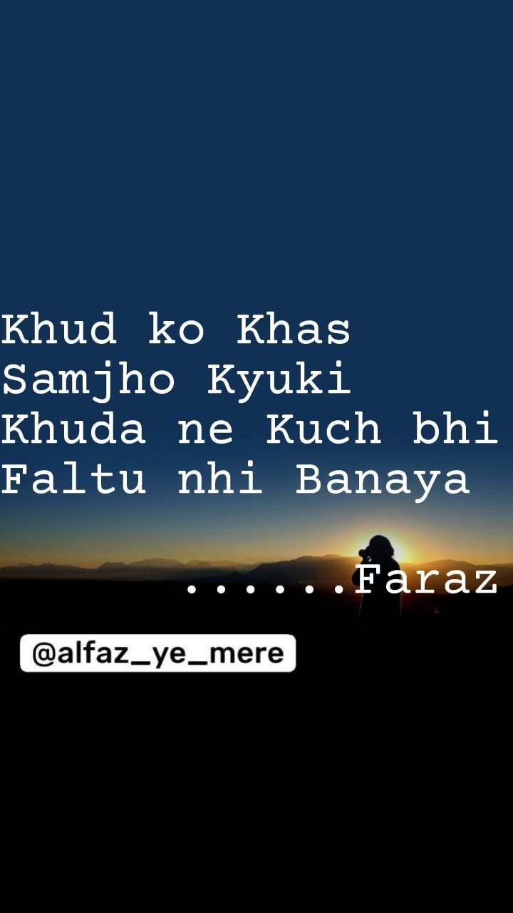 Khud ko Khas Samjho Kyuki Khuda ne Kuch bhi Faltu nhi Banaya        ......Faraz