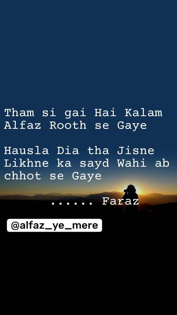 Tham si gai Hai Kalam Alfaz Rooth se Gaye  Hausla Dia tha Jisne Likhne ka sayd Wahi ab chhot se Gaye        ...... Faraz