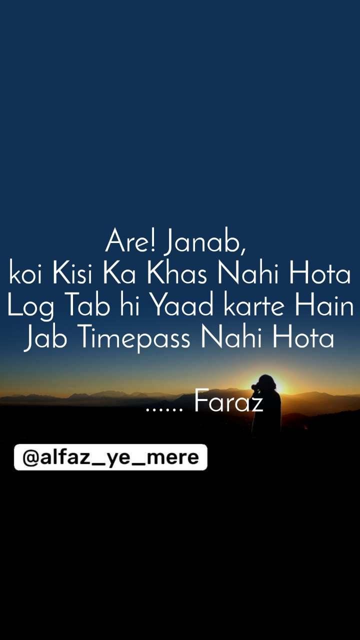 Are! Janab,  koi Kisi Ka Khas Nahi Hota Log Tab hi Yaad karte Hain Jab Timepass Nahi Hota        ...... Faraz