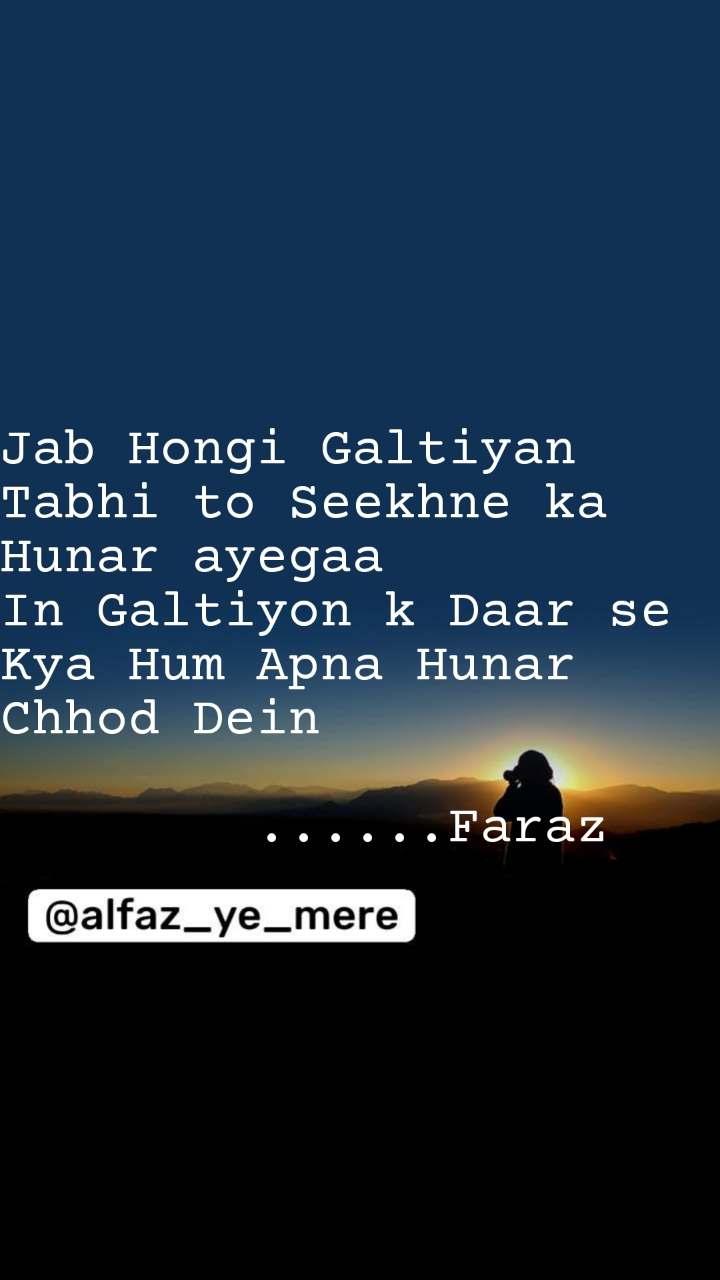 Jab Hongi Galtiyan Tabhi to Seekhne ka Hunar ayegaa In Galtiyon k Daar se Kya Hum Apna Hunar Chhod Dein          ......Faraz