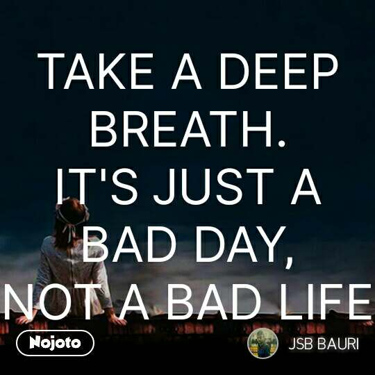 TAKE A DEEP BREATH. IT'S JUST A BAD DAY, NOT A BAD LIFE #NojotoQuote