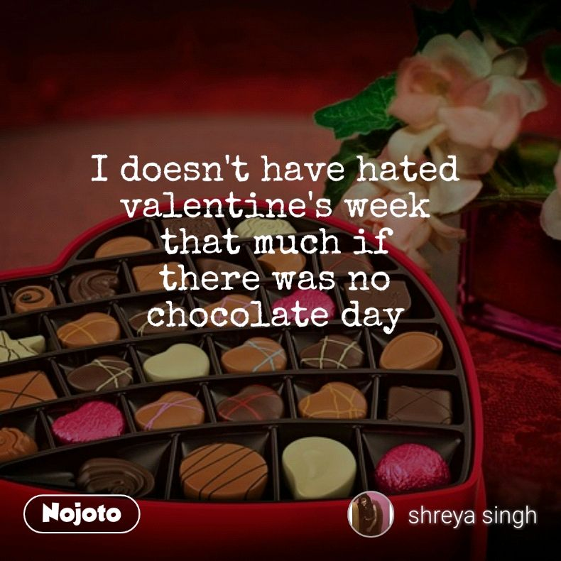 I doesn't have hated  valentine's week  that much if  there was no  chocolate day