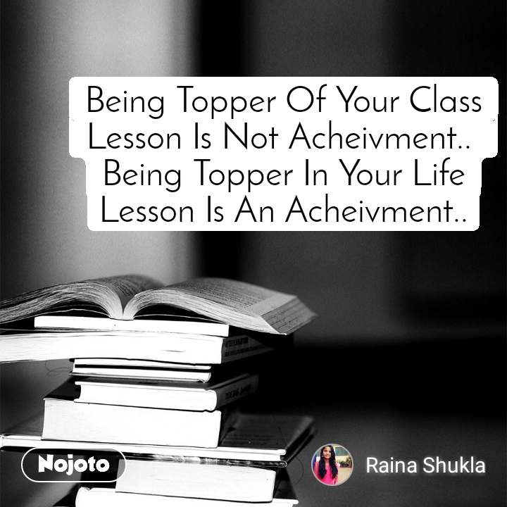 Being Topper Of Your Class Lesson Is Not Acheivment..  Being Topper In Your Life Lesson Is An Acheivment..