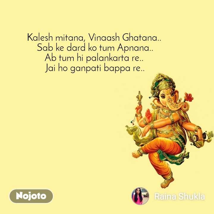 Kalesh mitana, Vinaash Ghatana..  Sab ke dard ko tum Apnana.. Ab tum hi palankarta re..   Jai ho ganpati bappa re..