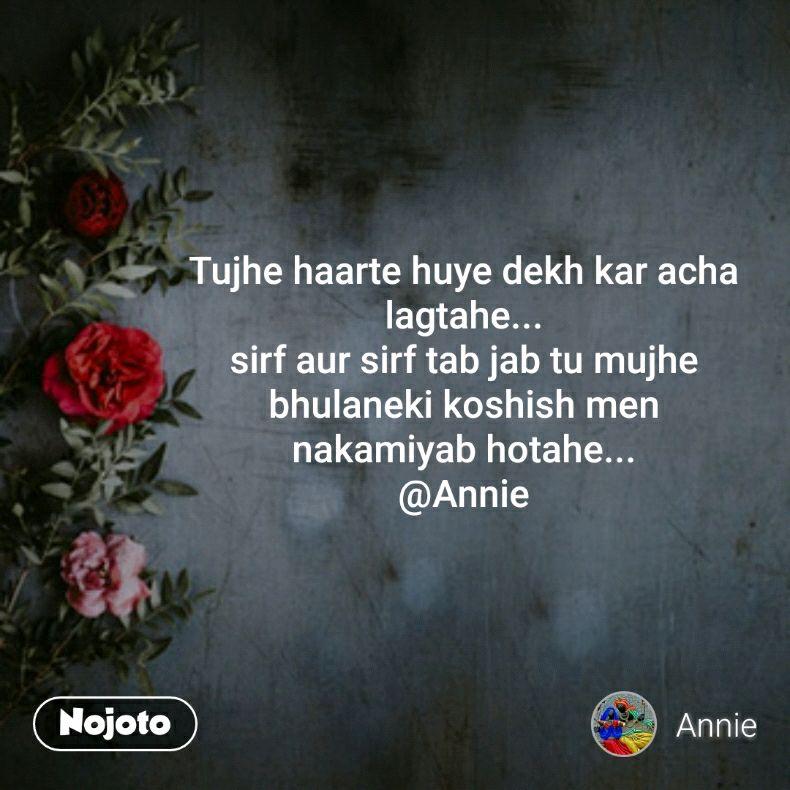 Tujhe haarte huye dekh kar acha lagtahe... sirf aur sirf tab jab tu mujhe bhulaneki koshish men nakamiyab hotahe... @Annie