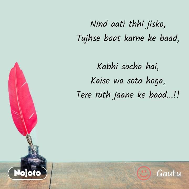 Hindi shayari quotes Nind aati thhi jisko, Tujhse baat karne ke baad,  Kabhi socha hai, Kaise wo sota hoga, Tere ruth jaane ke baad...!! #NojotoQuote