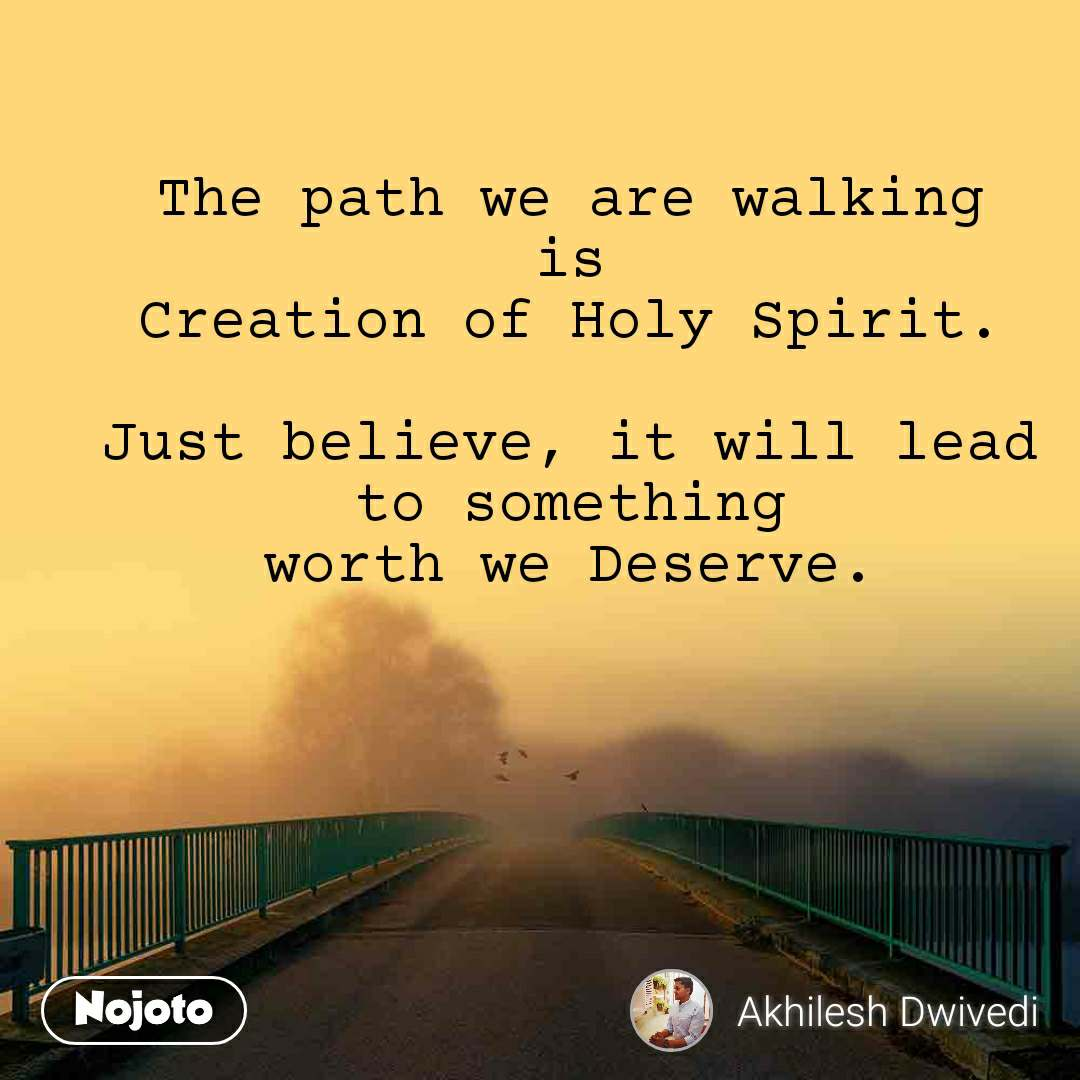 The path we are walking is Creation of Holy Spirit.  Just believe, it will lead to something worth we Deserve.
