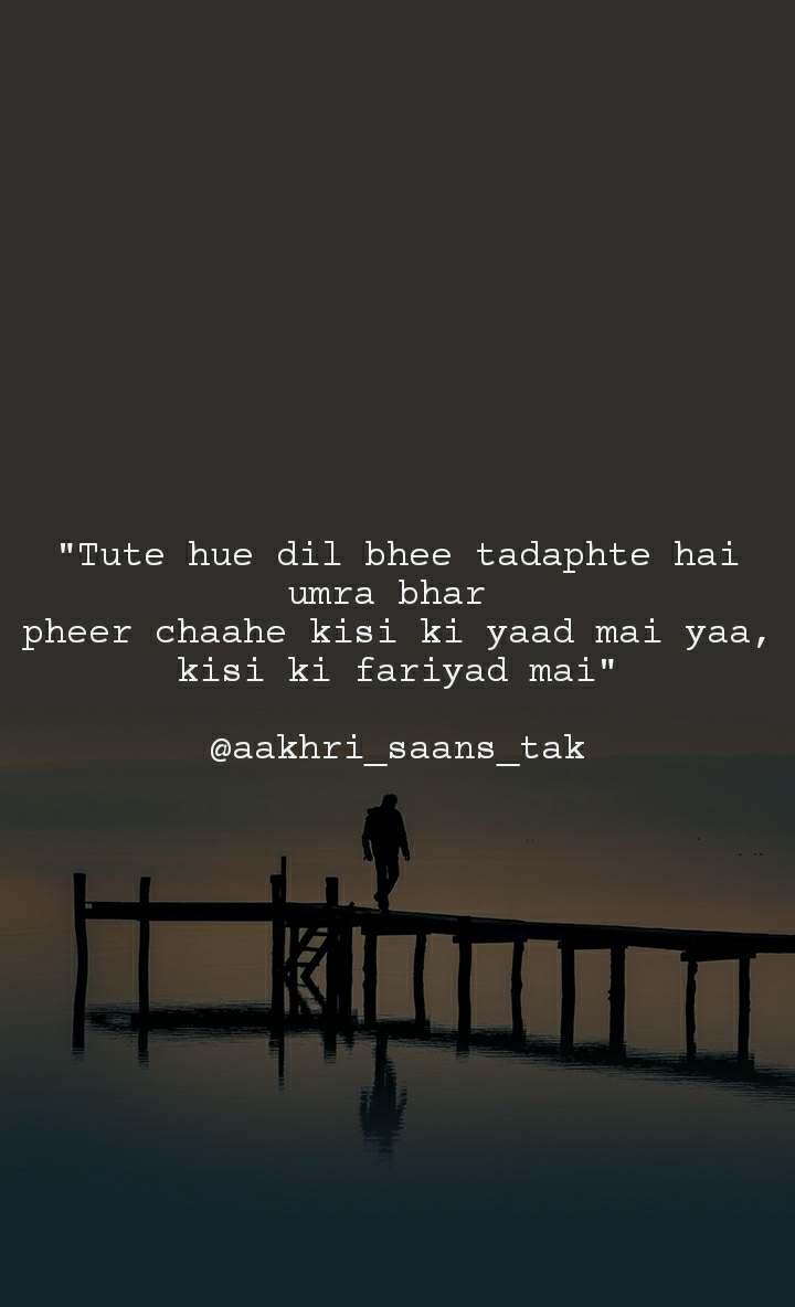 """Tute hue dil bhee tadaphte hai umra bhar  pheer chaahe kisi ki yaad mai yaa, kisi ki fariyad mai""  @aakhri_saans_tak"