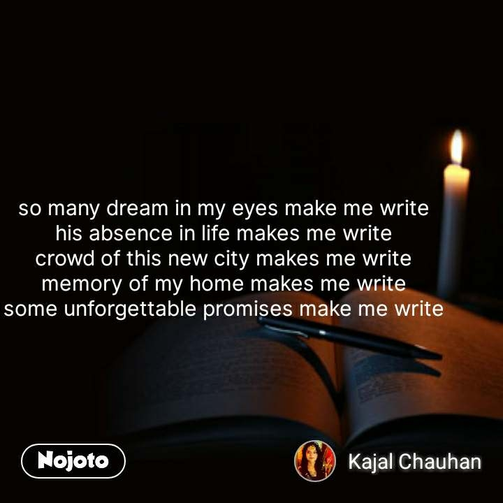 so many dream in my eyes make me write his absence in life makes me write crowd of this new city makes me write memory of my home makes me write some unforgettable promises make me write #NojotoQuote