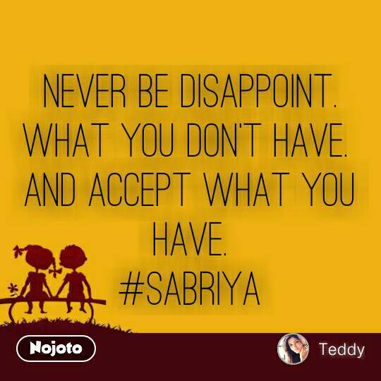 NEVER BE DISAPPOINT. WHAT YOU DON'T HAVE.  AND ACCEPT WHAT YOU HAVE. #sabriya #NojotoQuote