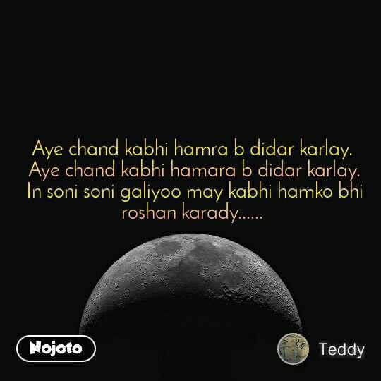 Aye chand kabhi hamra b didar karlay.  Aye chand kabhi hamara b didar karlay.  In soni soni galiyoo may kabhi hamko bhi roshan karady......