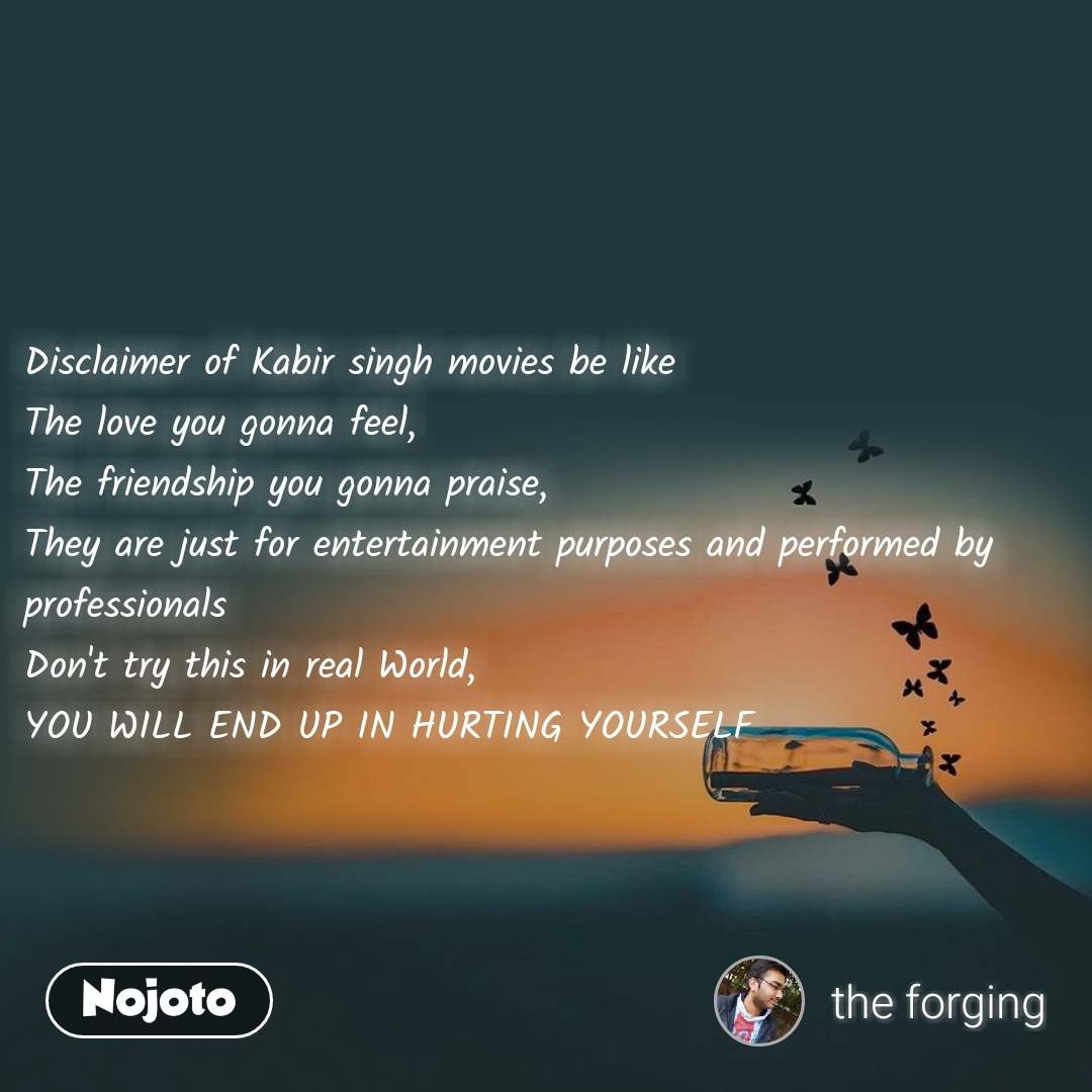 Disclaimer of Kabir singh movies be like  The love you gonna feel,  The friendship you gonna praise,  They are just for entertainment purposes and performed by professionals  Don't try this in real World,  YOU WILL END UP IN HURTING YOURSELF