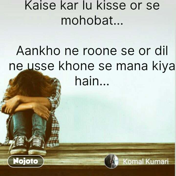 Sad quotes in hindi Kaise kar lu kisse or se mohobat...  Aankho ne roone se or dil ne usse khone se mana kiya hain... #NojotoQuote