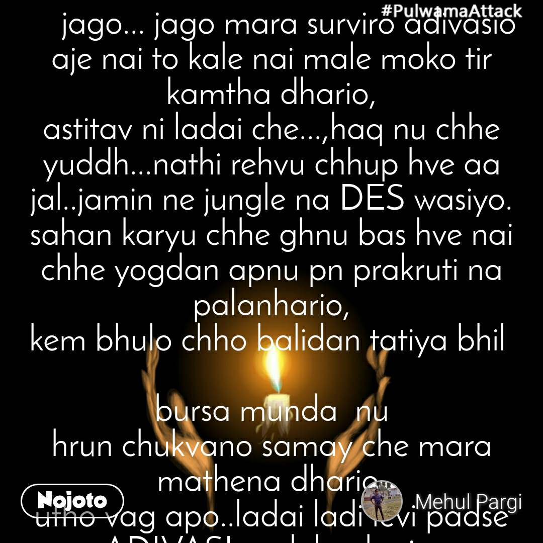 #PulwamaAttack     jago... jago mara surviro adivasio aje nai to kale nai male moko tir kamtha dhario, astitav ni ladai che...,haq nu chhe yuddh...nathi rehvu chhup hve aa  jal..jamin ne jungle na DES wasiyo. sahan karyu chhe ghnu bas hve nai chhe yogdan apnu pn prakruti na palanhario, kem bhulo chho balidan tatiya bhil   bursa munda  nu hrun chukvano samay che mara mathena dhario. utho vag apo..ladai ladi levi padse ADIVASI andolan kario. jene upadi che ladat hriday chhe salam. mmara adivasi vadilo,mara bhaiyo. chalo ek chalval banavie tarikh apni pase chhe, itihas nu ek or  pannu lakhie,mara ghufen Dhaario. jiti laie jivi laie ladai kaarie Johar,ran danko vaagyo che...hakal thai che sacha Adivasiyo. abhari chhie Shri  Raju Valvaai na suputra suro che, natmastak chhe a survir ne, danko vagadyo che suro Adijatno. jago jago mara survir Adivasiyo, aaj nai to kal nai male moko mara  tir kamthi dhario..... Johar..Jai Adivasi...                         Mehul Pargi🙏🙏