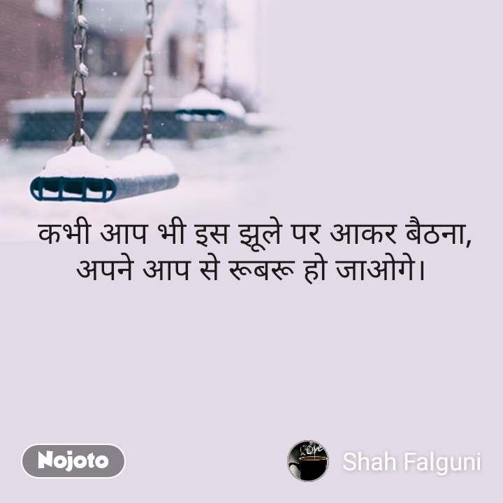 ZIndagi quotes in hindi  कभी आप भी इस झूले पर आकर बैठना, अपने आप से रूबरू हो जाओगे। #NojotoQuote