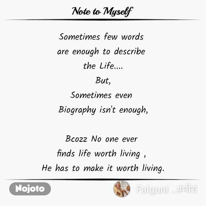 Note to Myself Sometimes few words  are enough to describe  the Life.... But, Sometimes even  Biography isn't enough,  Bcozz No one ever  finds life worth living ,  He has to make it worth living.