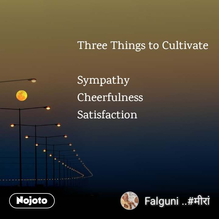 Three Things to Cultivate   Sympathy Cheerfulness Satisfaction