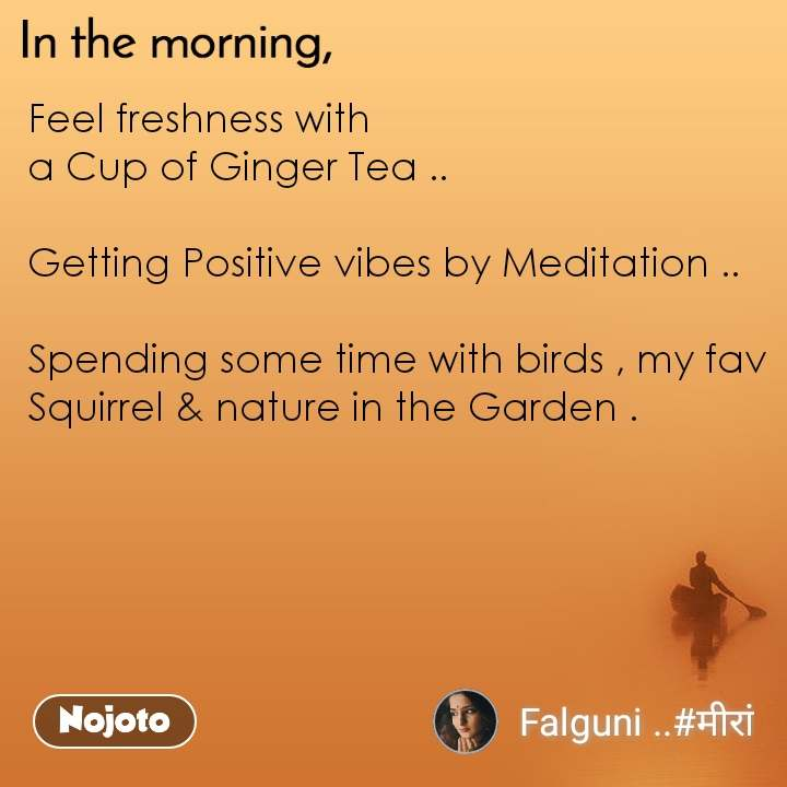 In the morning Feel freshness with  a Cup of Ginger Tea ..  Getting Positive vibes by Meditation ..  Spending some time with birds , my fav Squirrel & nature in the Garden .