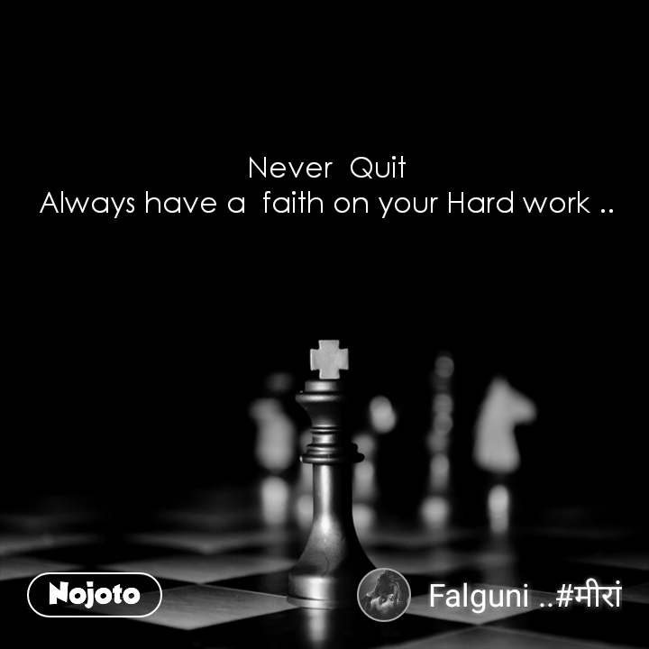 Never  Quit Always have a  faith on your Hard work ..