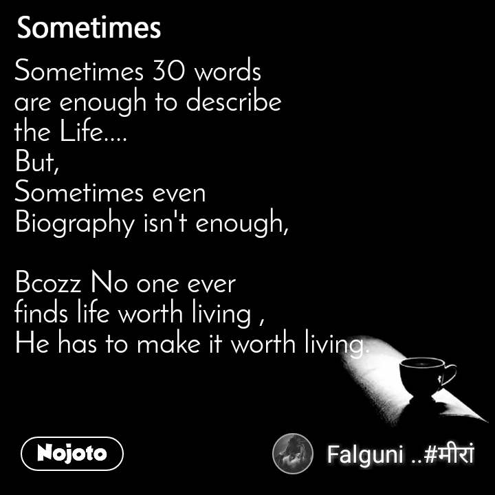 Sometimes Sometimes 30 words  are enough to describe  the Life.... But, Sometimes even  Biography isn't enough,  Bcozz No one ever  finds life worth living ,  He has to make it worth living.