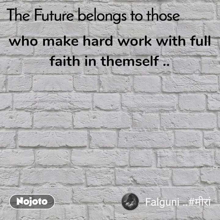 The Future belongs to those  who make hard work with full faith in themself ..