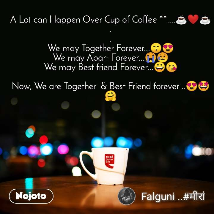 A Lot can Happen Over Cup of Coffee **....☕❤☕ . . We may Together Forever...😙😍 We may Apart Forever...😭😥 We may Best friend Forever...😀😘  Now, We are Together  & Best Friend forever ..😍🤩🤗