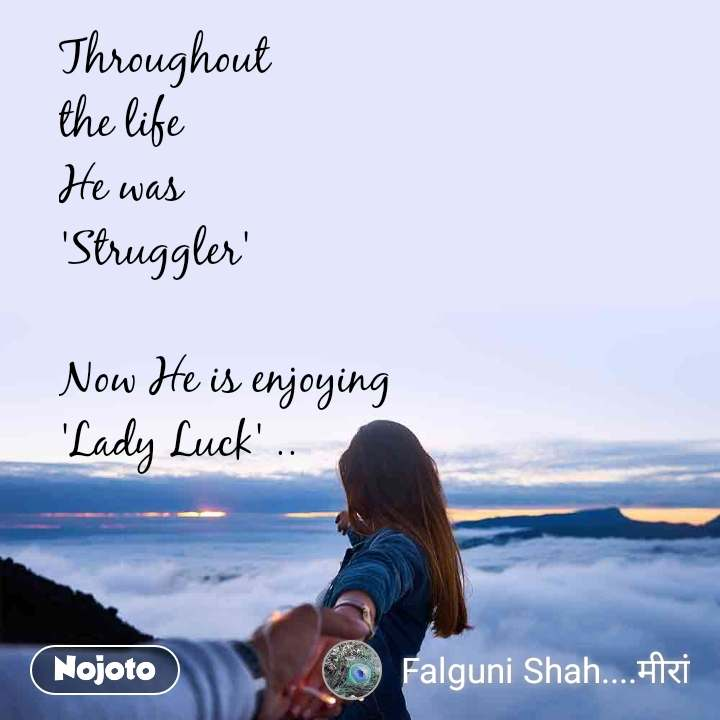 Throughout the life He was  'Struggler'  Now He is enjoying 'Lady Luck' ..