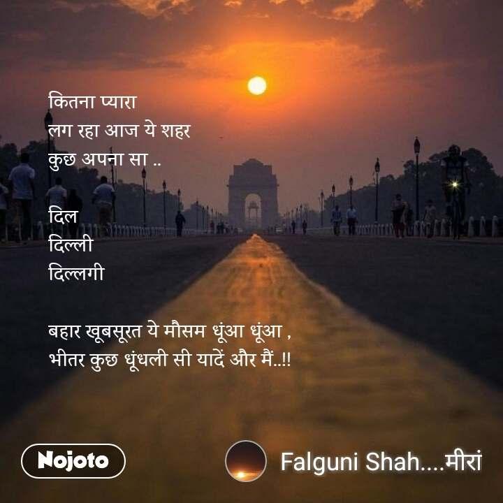 कितना प्यारा  लग रहा आज ये शहर  कुछ अपना सा ..  दिल दिल्ली दिल्लगी  बहार खूबसूरत ये मौसम धूंआ धूंआ ,  भीतर कुछ धूंधली सी यादें और मैं..!!