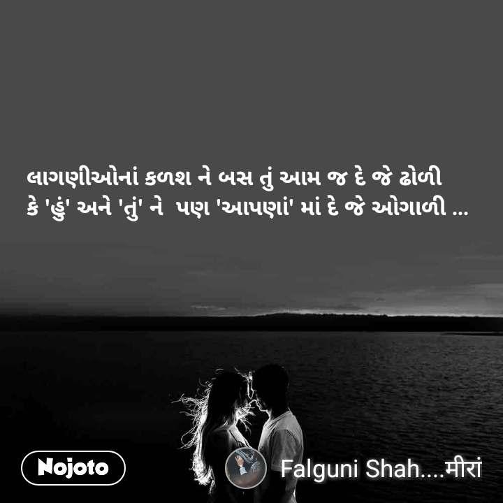 લાગણીઓનાં કળશ ને બસ તું આમ જ દે જે ઢોળી કે 'હું' અને 'તું' ને  પણ 'આપણાં' માં દે જે ઓગાળી ...