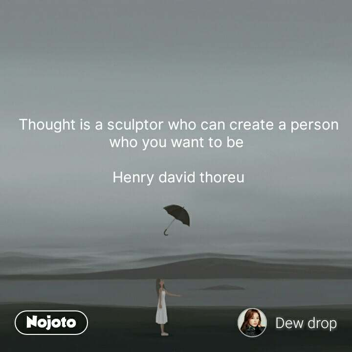 Thought is a sculptor who can create a person who you want to be   Henry david thoreu #NojotoQuote