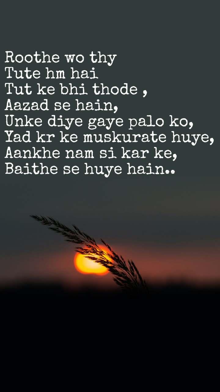 Roothe wo thy  Tute hm hai  Tut ke bhi thode , Aazad se hain, Unke diye gaye palo ko, Yad kr ke muskurate huye, Aankhe nam si kar ke, Baithe se huye hain..