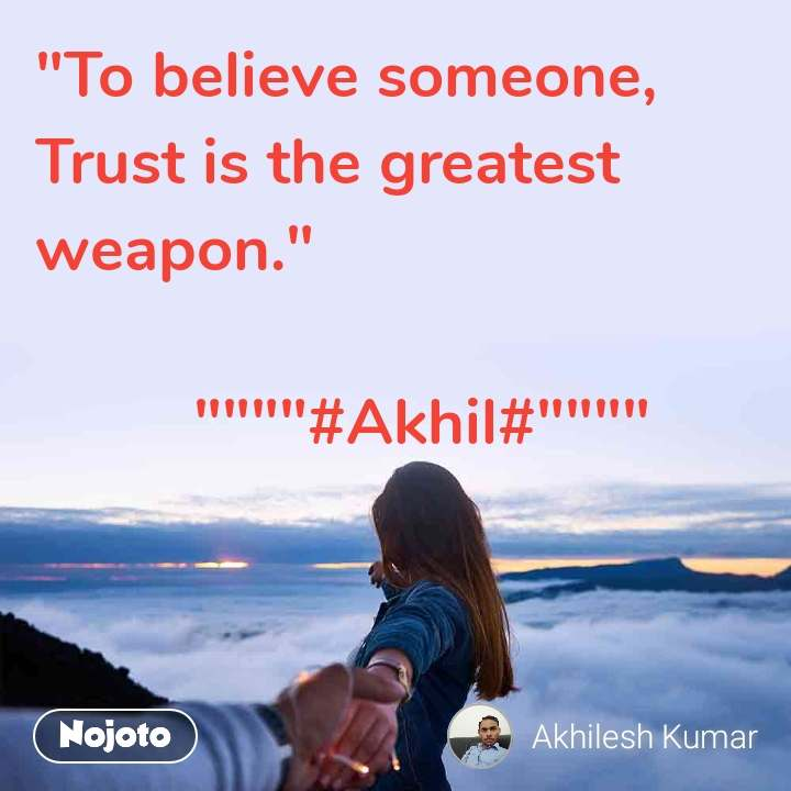 """""""To believe someone, Trust is the greatest weapon.""""           """"""""""""""""#Akhil#"""""""""""""""""""