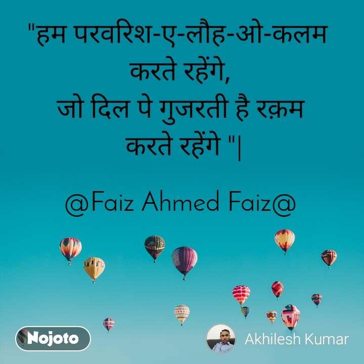 """""""हम परवरिश-ए-लौह-ओ-कलम  करते रहेंगे, जो दिल पे गुजरती है रक़म  करते रहेंगे """"   @Faiz Ahmed Faiz@"""