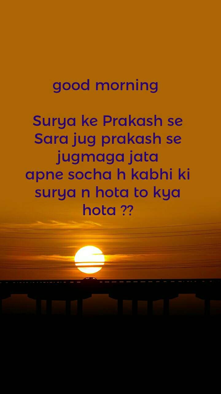 good morning   Surya ke Prakash se Sara jug prakash se jugmaga jata apne socha h kabhi ki surya n hota to kya hota ??