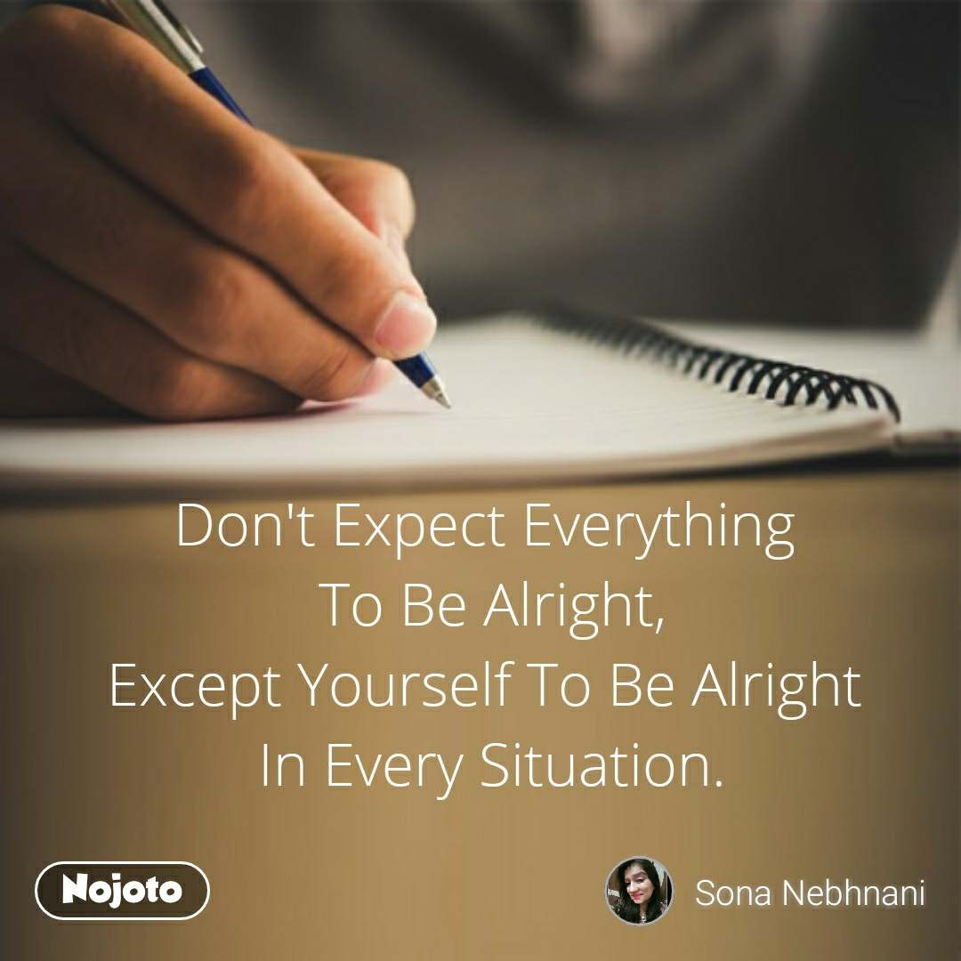 Don't Expect Everything  To Be Alright, Except Yourself To Be Alright  In Every Situation.