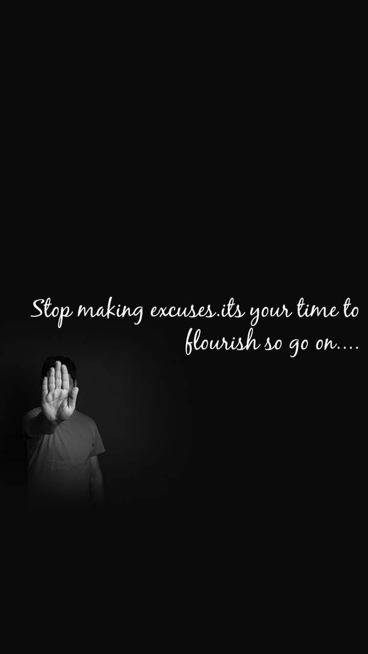Stop making excuses.its your time to flourish so go on....