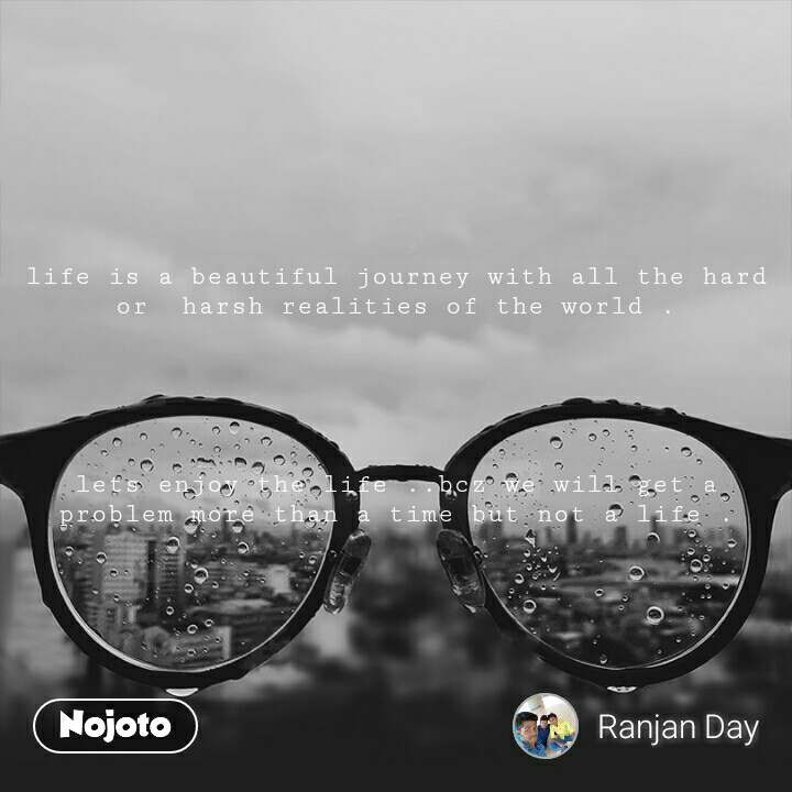 life is a beautiful journey with all the hard or  harsh realities of the world .      lets enjoy the life ..bcz we will get a problem more than a time but not a life .