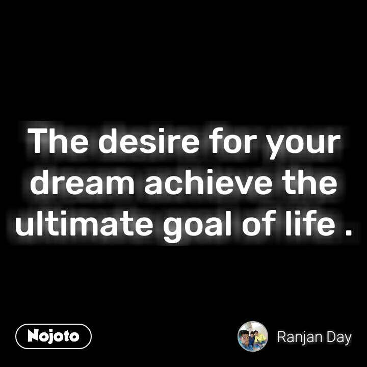 The desire for your dream achieve the ultimate goal of life .