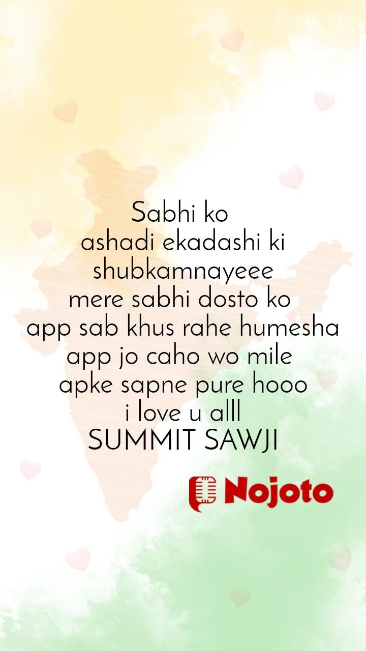 Sabhi ko  ashadi ekadashi ki shubkamnayeee mere sabhi dosto ko  app sab khus rahe humesha app jo caho wo mile  apke sapne pure hooo i love u alll SUMMIT SAWJI