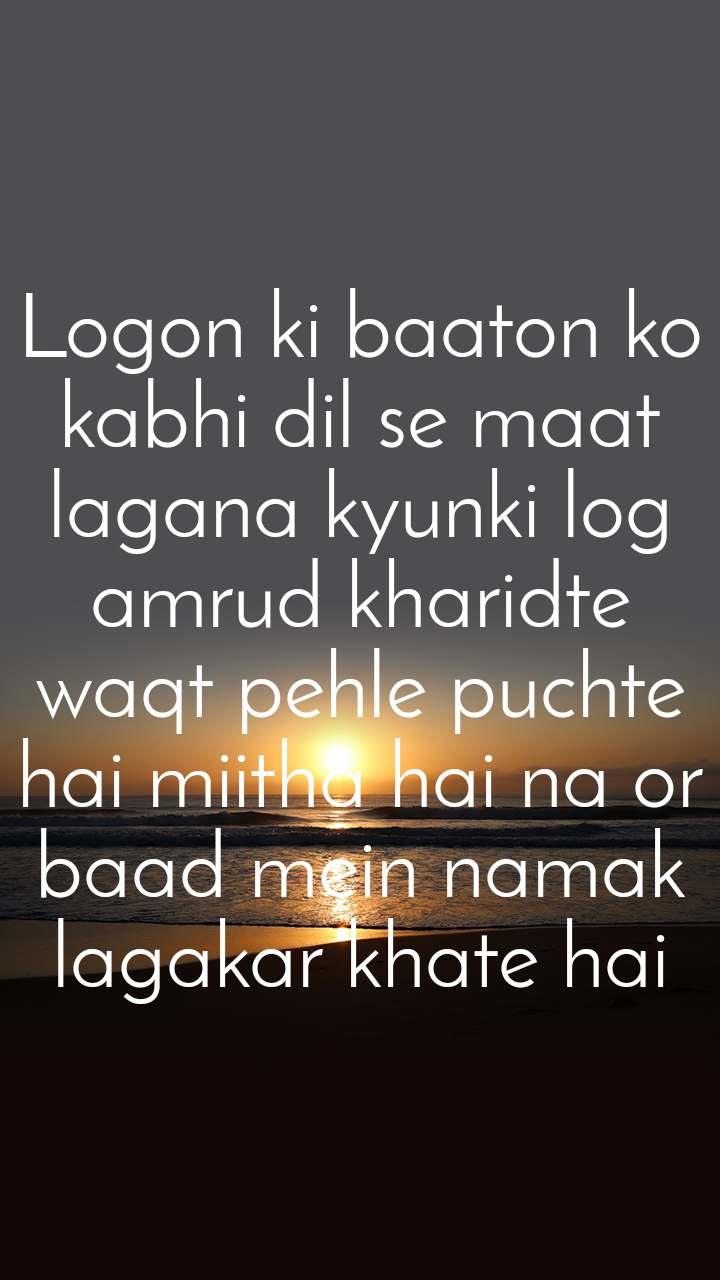 Logon ki baaton ko kabhi dil se maat lagana kyunki log amrud kharidte waqt pehle puchte hai miitha hai na or baad mein namak lagakar khate hai