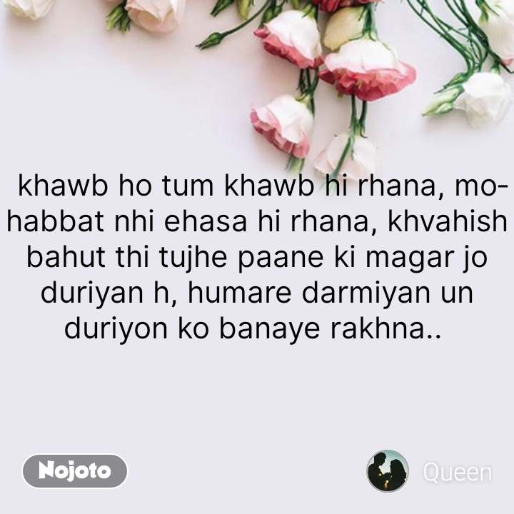 flower quotes in English, flower messages khawb ho tum khawb hi rhana, mohabbat nhi ehasa hi rhana, khvahish bahut thi tujhe paane ki magar jo duriyan h, humare darmiyan un duriyon ko banaye rakhna..